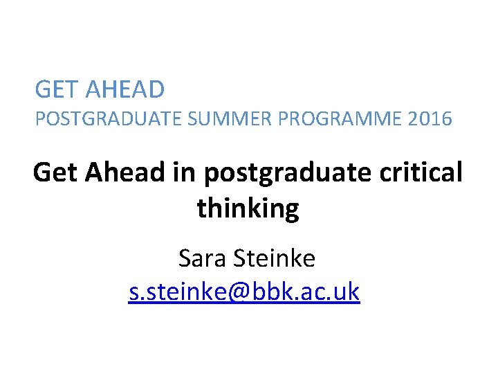 GET AHEAD POSTGRADUATE SUMMER PROGRAMME 2016 Get Ahead in postgraduate critical thinking Sara Steinke