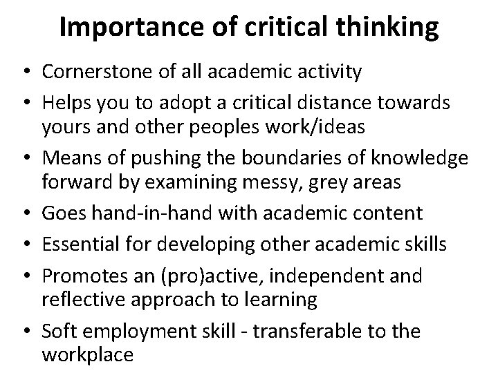Importance of critical thinking • Cornerstone of all academic activity • Helps you to