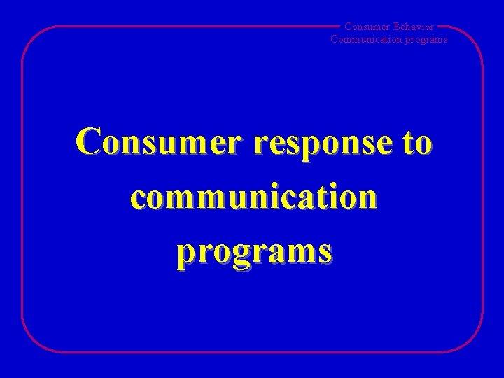 Consumer Behavior Communication programs Consumer response to communication programs