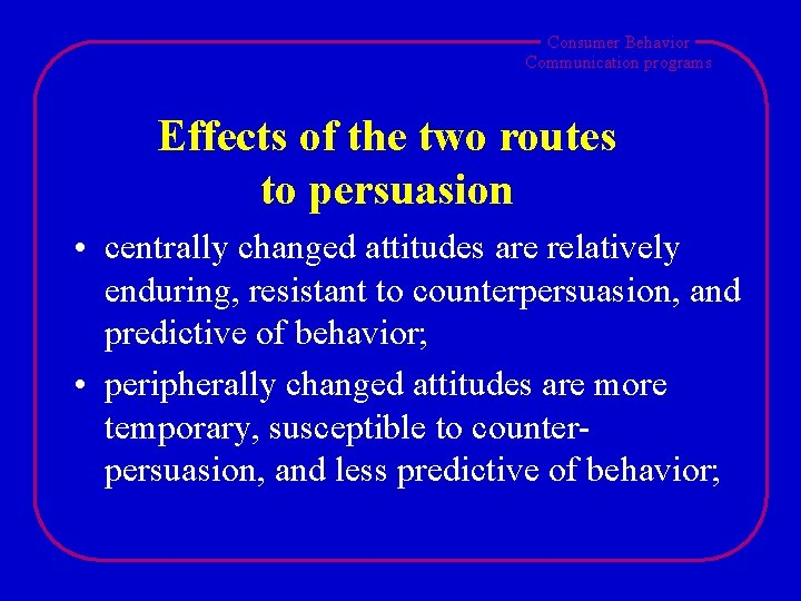 Consumer Behavior Communication programs Effects of the two routes to persuasion • centrally changed