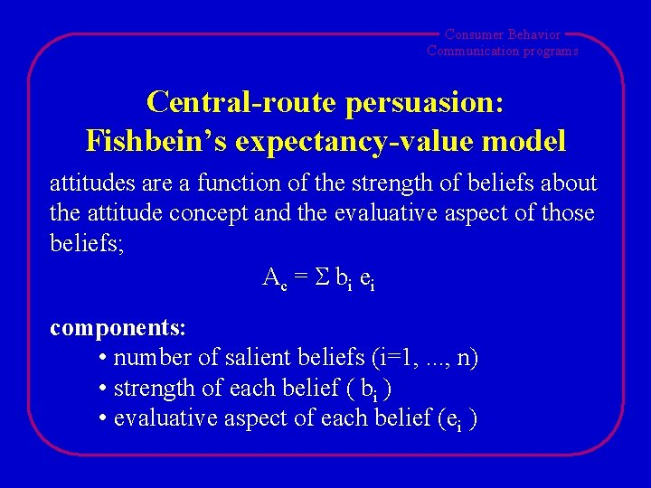 Consumer Behavior Communication programs Central-route persuasion: Fishbein's expectancy-value model attitudes are a function of