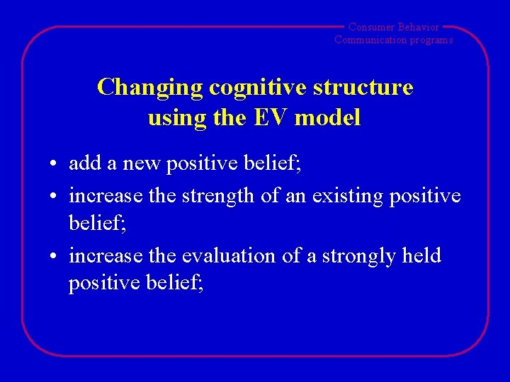 Consumer Behavior Communication programs Changing cognitive structure using the EV model • add a