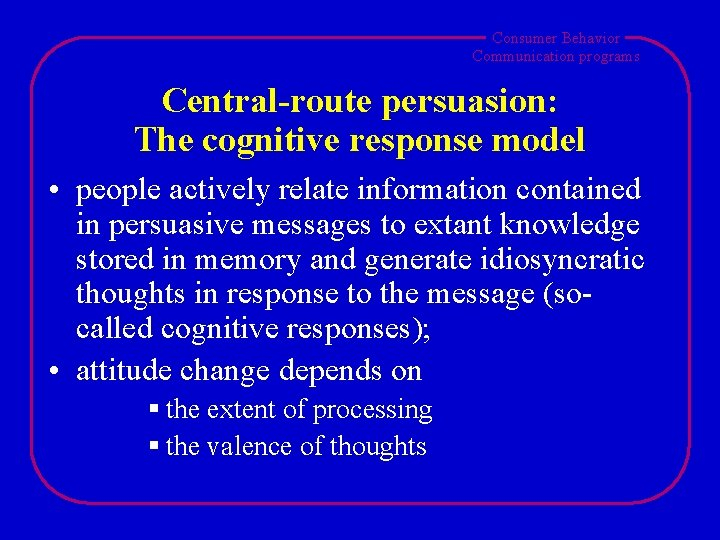 Consumer Behavior Communication programs Central-route persuasion: The cognitive response model • people actively relate