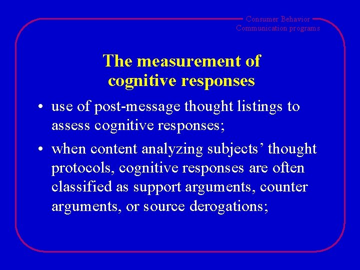 Consumer Behavior Communication programs The measurement of cognitive responses • use of post-message thought