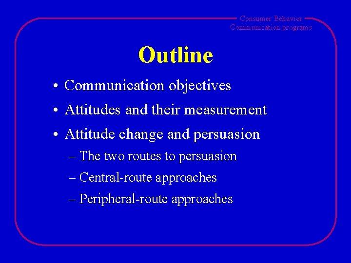 Consumer Behavior Communication programs Outline • Communication objectives • Attitudes and their measurement •