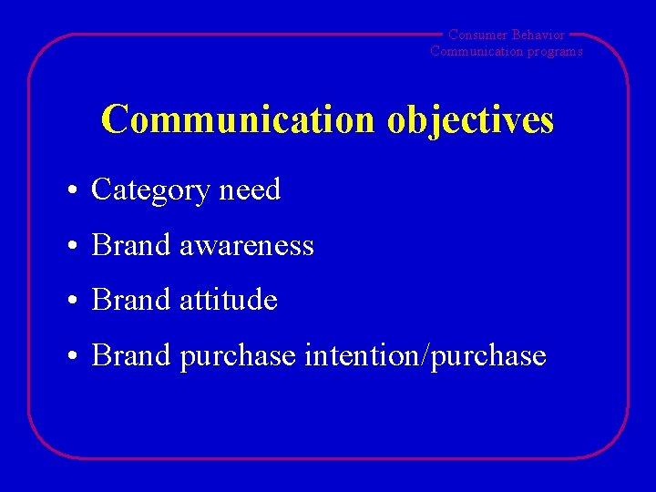 Consumer Behavior Communication programs Communication objectives • Category need • Brand awareness • Brand