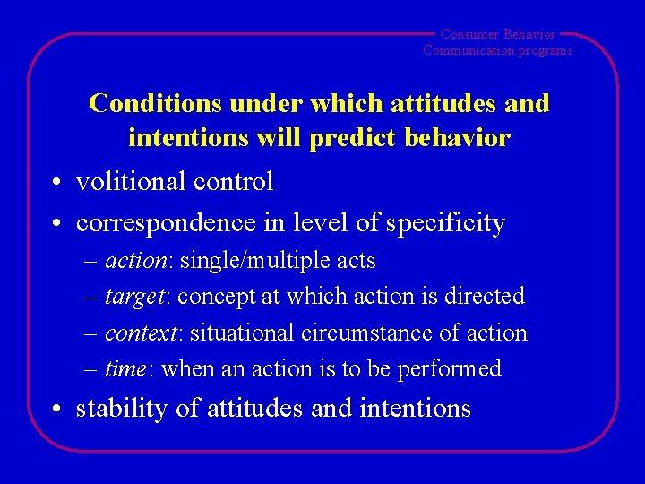 Consumer Behavior Communication programs Conditions under which attitudes and intentions will predict behavior •