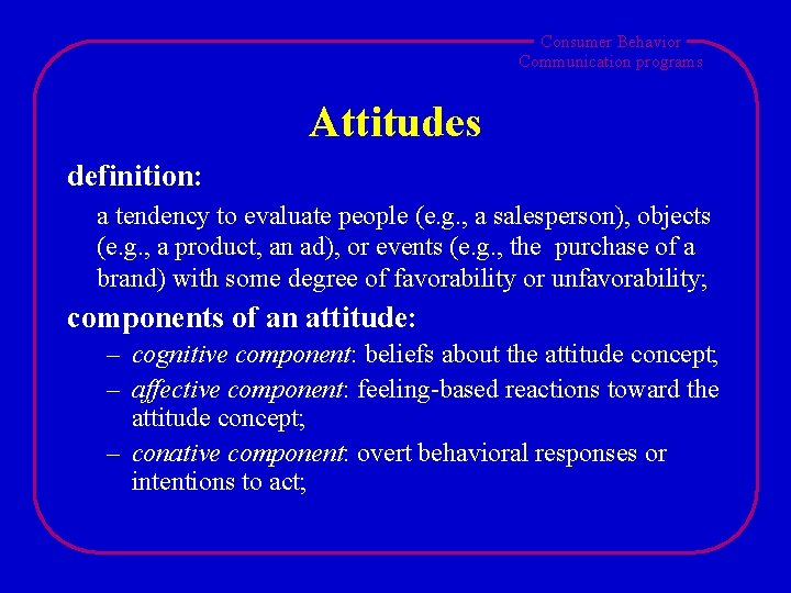 Consumer Behavior Communication programs Attitudes definition: a tendency to evaluate people (e. g. ,