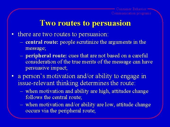 Consumer Behavior Communication programs Two routes to persuasion • there are two routes to