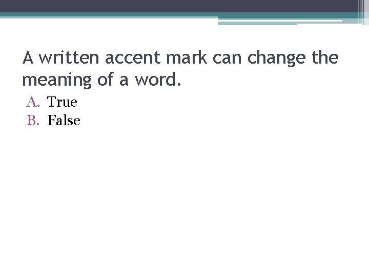 A written accent mark can change the meaning of a word. A. True B.