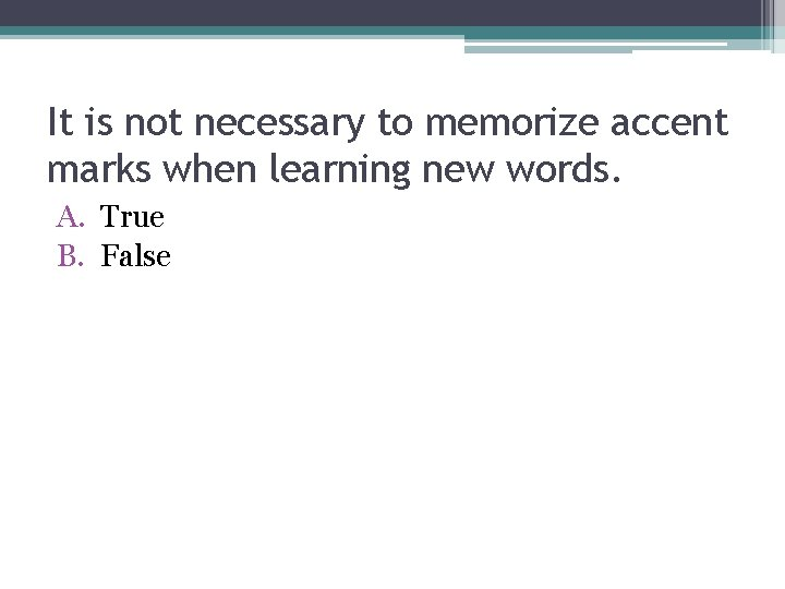 It is not necessary to memorize accent marks when learning new words. A. True