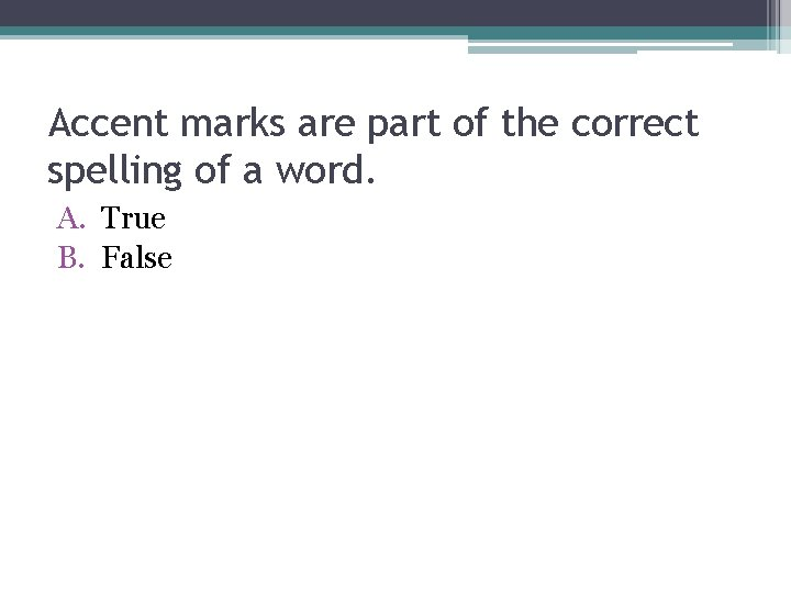 Accent marks are part of the correct spelling of a word. A. True B.