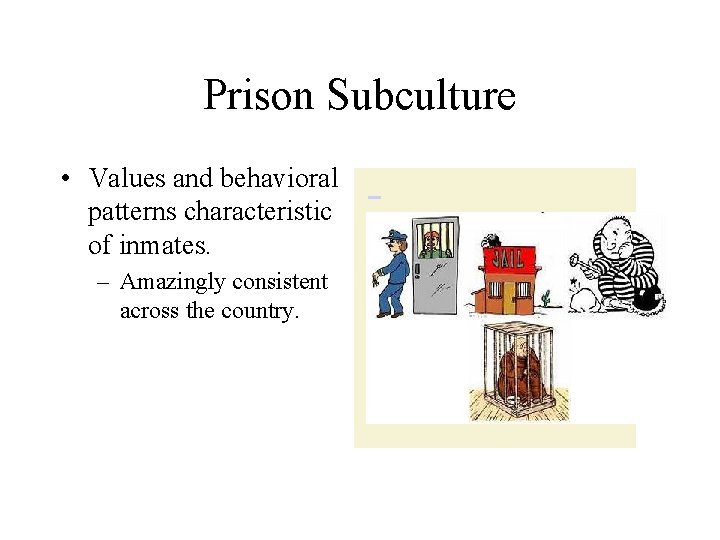 Prison Subculture • Values and behavioral patterns characteristic of inmates. – Amazingly consistent across