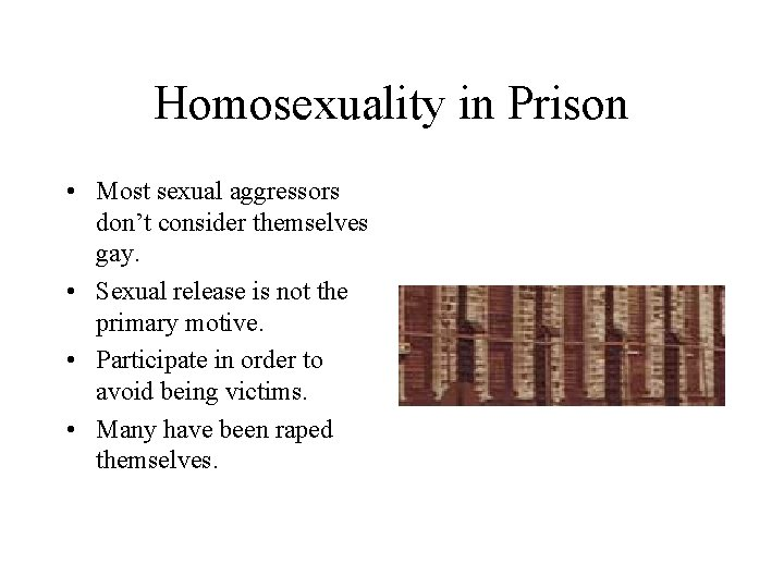 Homosexuality in Prison • Most sexual aggressors don't consider themselves gay. • Sexual release