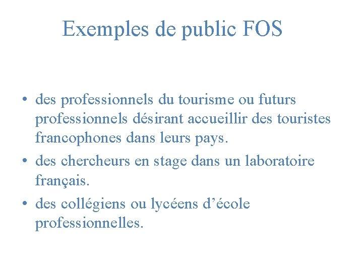 Exemples de public FOS • des professionnels du tourisme ou futurs professionnels désirant accueillir