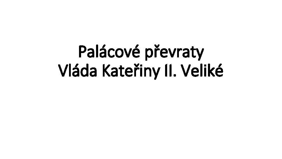 Palácové převraty Vláda Kateřiny II. Veliké