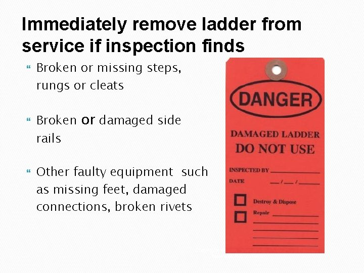 Immediately remove ladder from service if inspection finds Broken or missing steps, rungs or