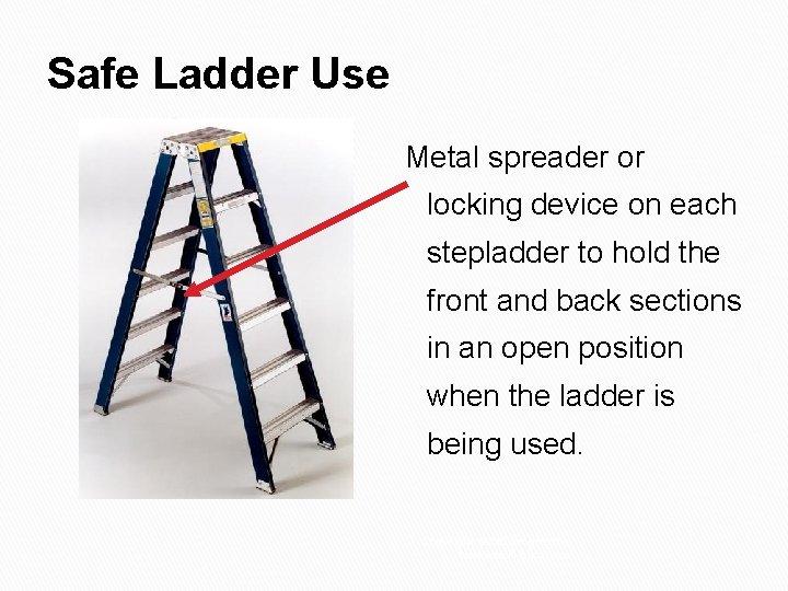 Safe Ladder Use Metal spreader or locking device on each stepladder to hold the