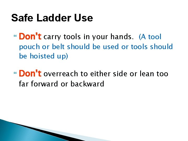 Safe Ladder Use Don't carry tools in your hands. (A tool pouch or belt