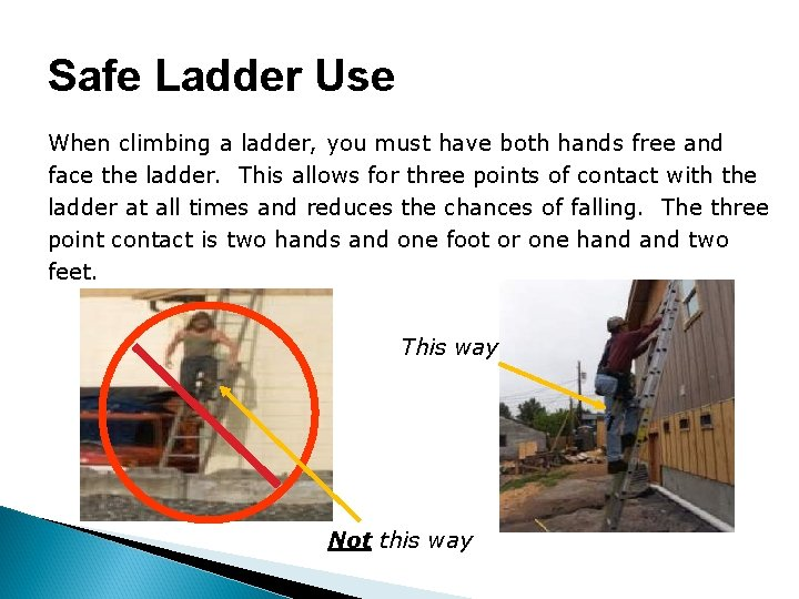 Safe Ladder Use When climbing a ladder, you must have both hands free and