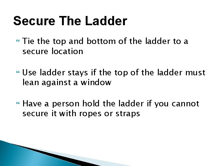 Secure The Ladder Tie the top and bottom of the ladder to a secure