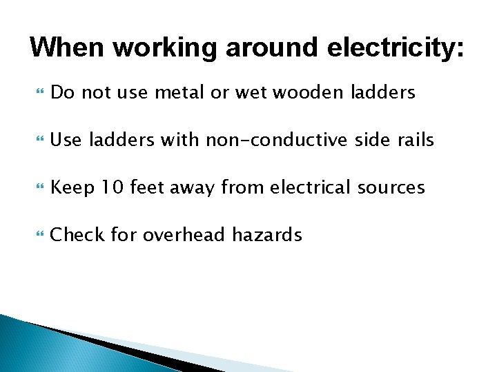 When working around electricity: Do not use metal or wet wooden ladders Use ladders
