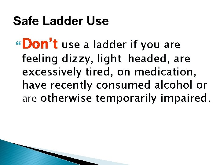Safe Ladder Use Don't use a ladder if you are feeling dizzy, light-headed, are