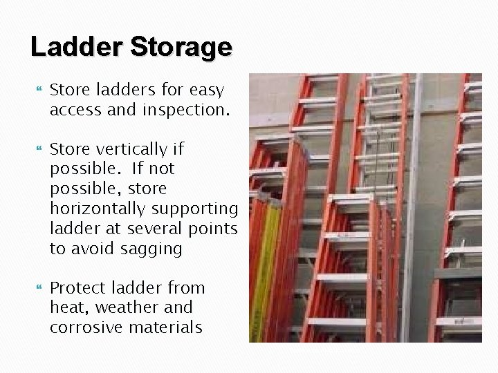 Ladder Storage Store ladders for easy access and inspection. Store vertically if possible. If
