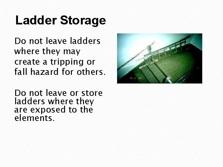 Ladder Storage Do not leave ladders where they may create a tripping or fall