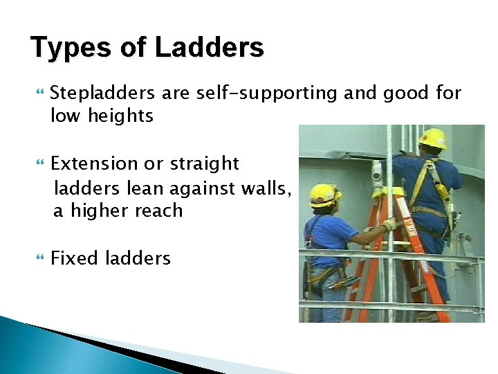 Types of Ladders Stepladders are self-supporting and good for low heights Extension or straight