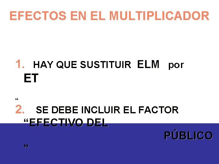 """EFECTOS EN EL MULTIPLICADOR 1. HAY QUE SUSTITUIR ELM por ET """" 2. SE"""
