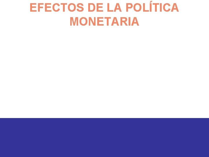 EFECTOS DE LA POLÍTICA MONETARIA