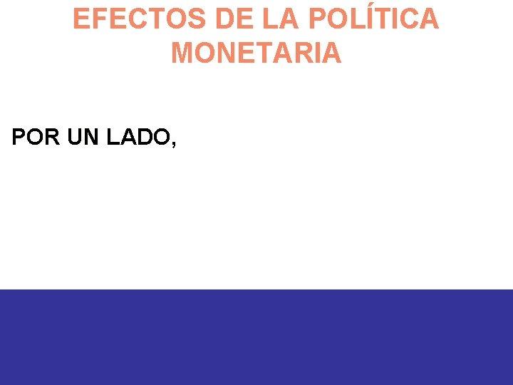 EFECTOS DE LA POLÍTICA MONETARIA POR UN LADO,