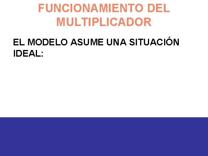 FUNCIONAMIENTO DEL MULTIPLICADOR EL MODELO ASUME UNA SITUACIÓN IDEAL: