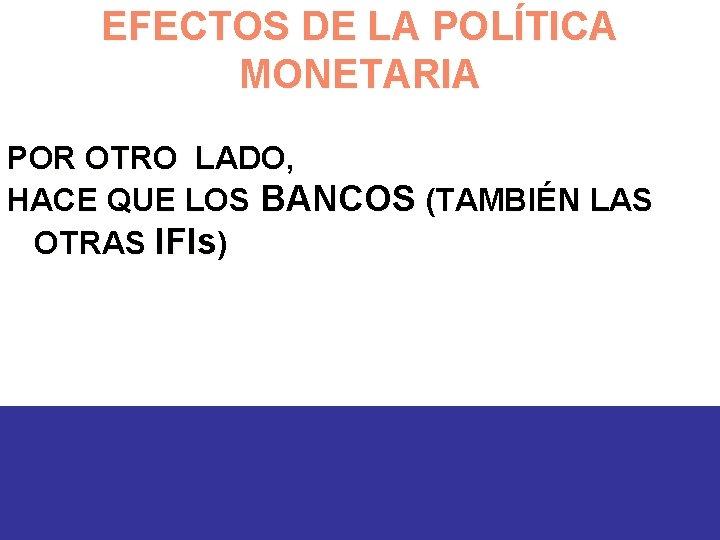 EFECTOS DE LA POLÍTICA MONETARIA POR OTRO LADO, HACE QUE LOS BANCOS (TAMBIÉN LAS