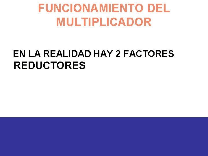 FUNCIONAMIENTO DEL MULTIPLICADOR EN LA REALIDAD HAY 2 FACTORES REDUCTORES