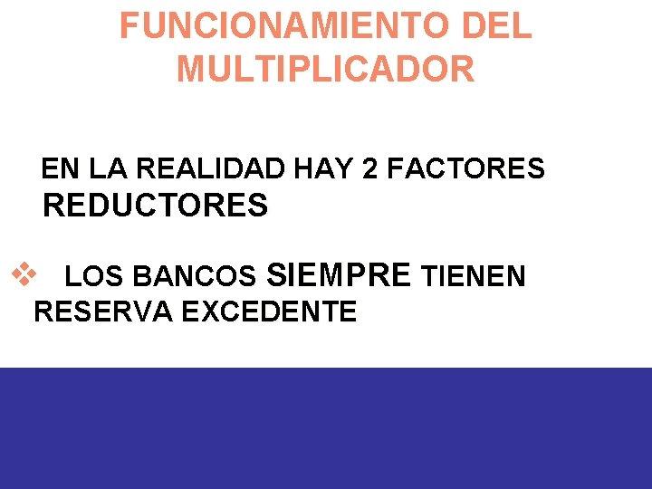 FUNCIONAMIENTO DEL MULTIPLICADOR EN LA REALIDAD HAY 2 FACTORES REDUCTORES v LOS BANCOS SIEMPRE