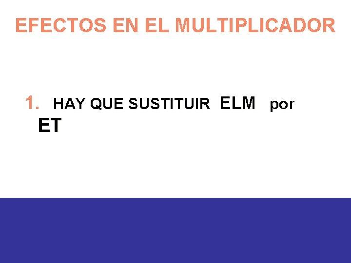 EFECTOS EN EL MULTIPLICADOR 1. HAY QUE SUSTITUIR ELM por ET