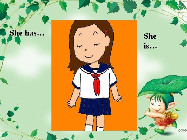 She has… She is…