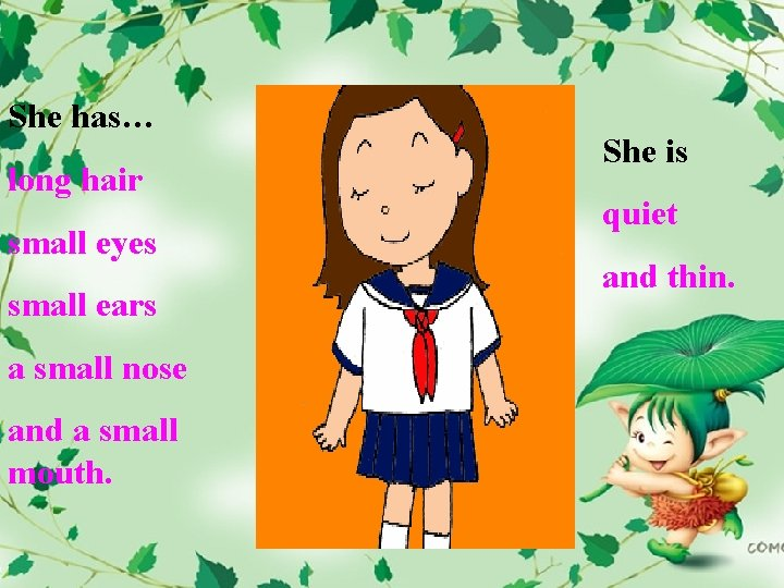 She has… long hair small eyes small ears a small nose and a small
