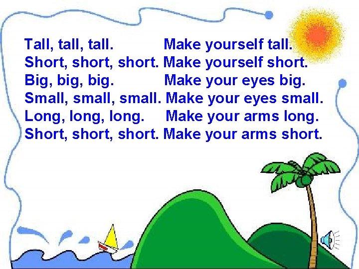 Tall, tall. Make yourself tall. Short, short. Make yourself short. Big, big. Make your