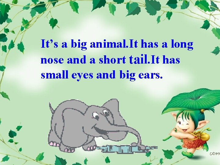 It's a big animal. It has a long nose and a short tail. It