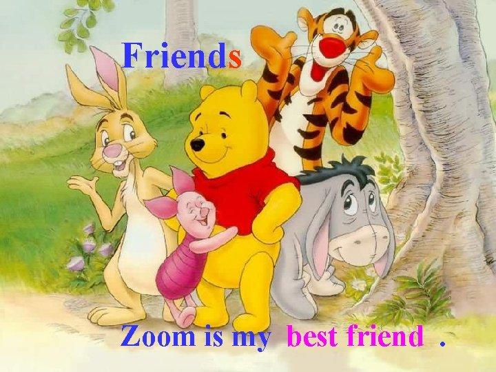 Friends Zoom is my best friend.