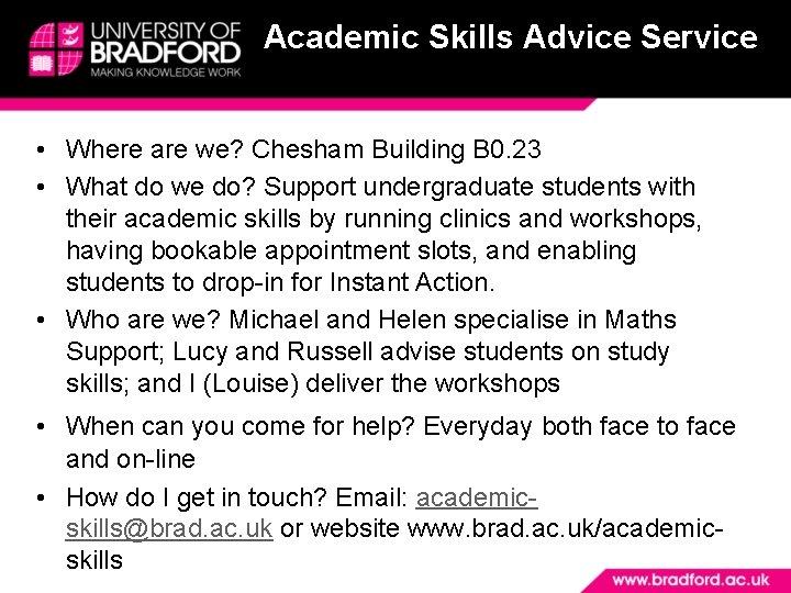Academic Skills Advice Service • Where are we? Chesham Building B 0. 23 •