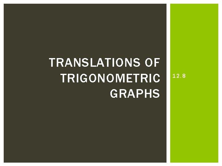 TRANSLATIONS OF TRIGONOMETRIC GRAPHS 12. 8