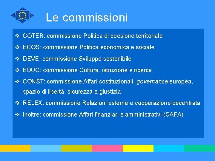 Le commissioni v COTER: commissione Politica di coesione territoriale v ECOS: commissione Politica economica