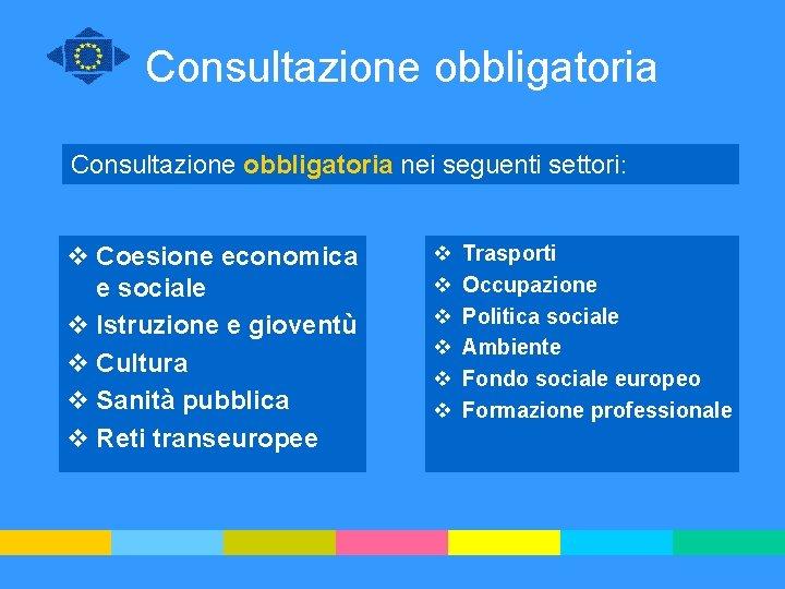 Consultazione obbligatoria nei seguenti settori: v Coesione economica e sociale v Istruzione e gioventù