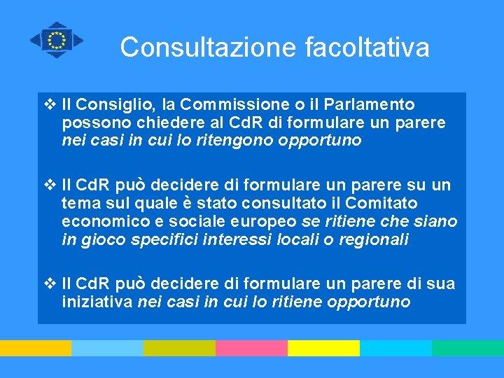 Consultazione facoltativa v Il Consiglio, la Commissione o il Parlamento possono chiedere al Cd.