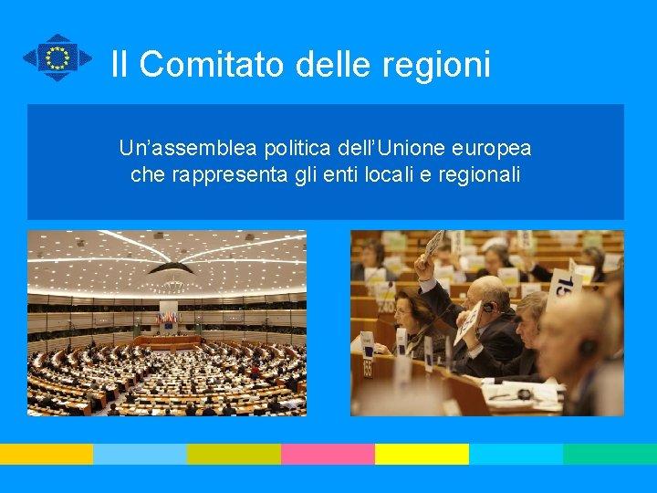 Il Comitato delle regioni Un'assemblea politica dell'Unione europea che rappresenta gli enti locali e