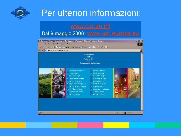 Per ulteriori informazioni: www. cor. eu. int Dal 9 maggio 2006: www. cor. europa.